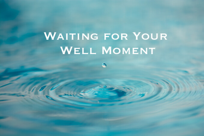 Waiting for Your Well Moment